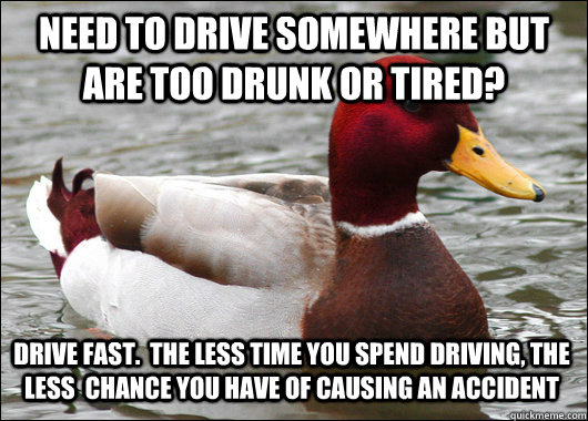 Need to drive somewhere but are too drunk or tired? Drive fast.  The less time you spend driving, the less  chance you have of causing an accident - Need to drive somewhere but are too drunk or tired? Drive fast.  The less time you spend driving, the less  chance you have of causing an accident  Malicious Advice Mallard