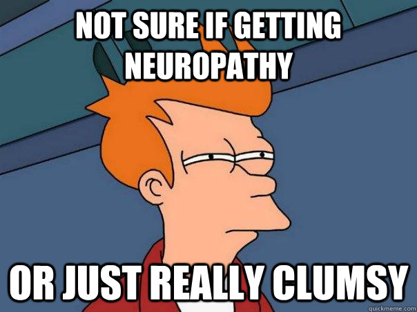 Not sure if getting neuropathy Or just really clumsy - Not sure if getting neuropathy Or just really clumsy  Futurama Fry
