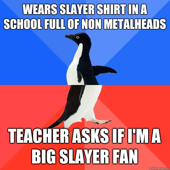 Wears slayer shirt in a school full of non metalheads Teacher asks if I'm a big slayer fan - Wears slayer shirt in a school full of non metalheads Teacher asks if I'm a big slayer fan  Socially Awkward Awesome Penguin