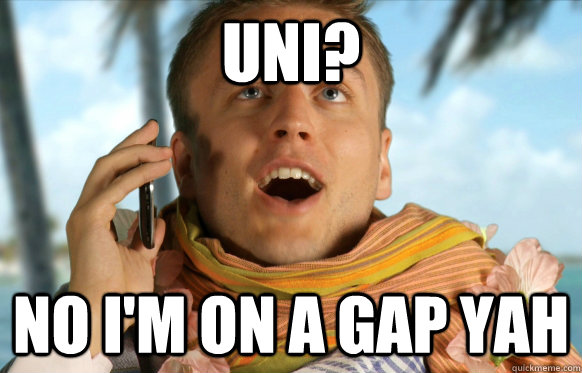 Uni? no I'm on a Gap yah
