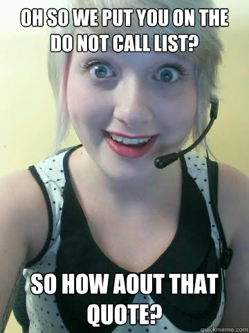 Oh so we put you on the do not call list? So how aout that quote?