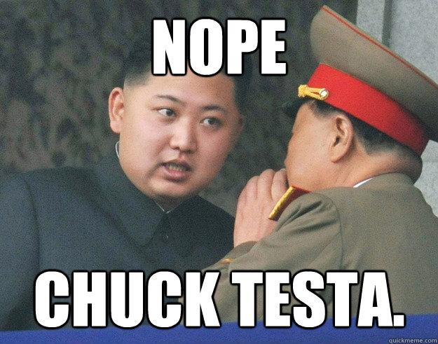 Nope Chuck Testa. - Nope Chuck Testa.  Hungry Kim Jong Un