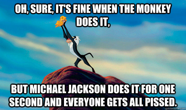 Oh, sure, it's fine when the monkey  does it, But Michael Jackson does it for one second and everyone gets all pissed.
