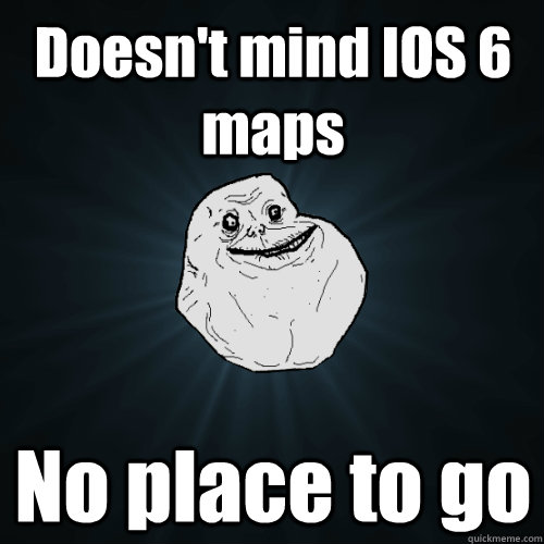 Doesn't mind IOS 6 maps No place to go - Doesn't mind IOS 6 maps No place to go  Forever Alone