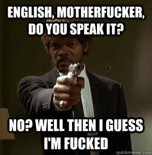 English Motherfucker Do You Speak It No Well Then I Guess Im