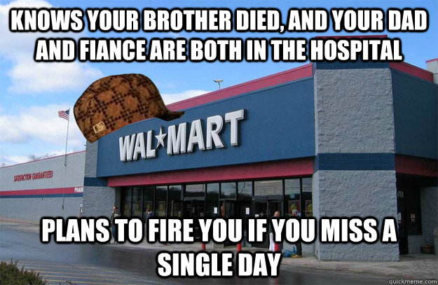 Knows your brother died, and your dad and fiance are both in the hospital Plans to fire you if you miss a single day  scumbag walmart