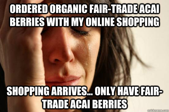 Ordered organic fair-trade acai berries WITH MY ONLINE SHOPPING shopping arrives... only have fair-trade acai berries - Ordered organic fair-trade acai berries WITH MY ONLINE SHOPPING shopping arrives... only have fair-trade acai berries  First World Problems