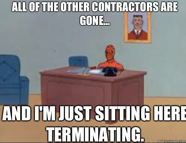All of the other contractors are gone... and I'm just sitting here terminating.