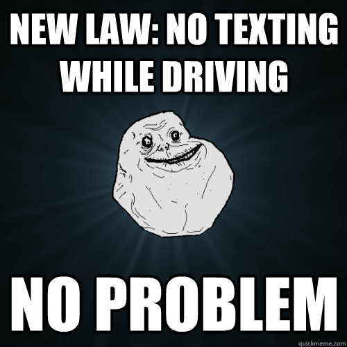 new law: no texting while driving no problem - new law: no texting while driving no problem  Forever Alone