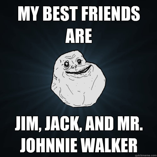 MY BEST FRIENDS ARE Jim, Jack, and Mr. Johnnie Walker - MY BEST FRIENDS ARE Jim, Jack, and Mr. Johnnie Walker  Forever Alone