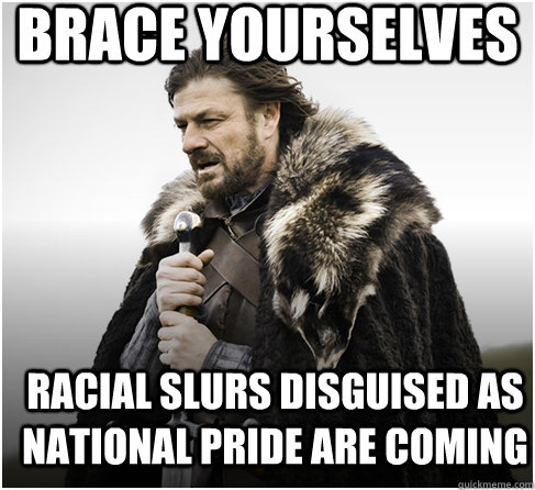 brace yourselves racial slurs disguised as national pride are coming - brace yourselves racial slurs disguised as national pride are coming  Imminent Ned better