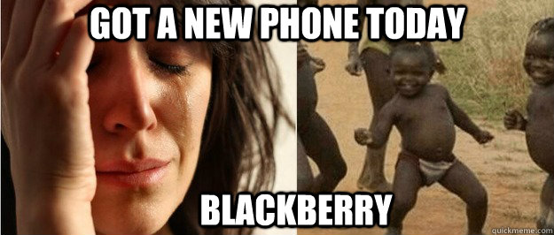 Got a new phone today Blackberry - Got a new phone today Blackberry  First world problem third world success