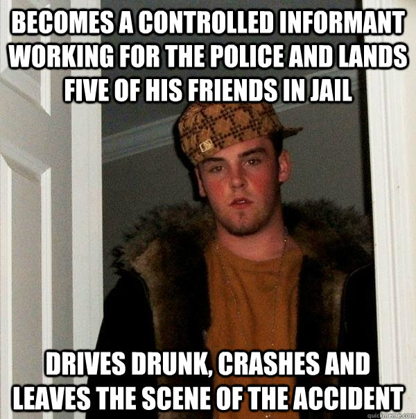 Becomes a controlled informant working for the police and lands five of his friends in jail Drives drunk, crashes and leaves the scene of the accident - Becomes a controlled informant working for the police and lands five of his friends in jail Drives drunk, crashes and leaves the scene of the accident  Scumbag Steve