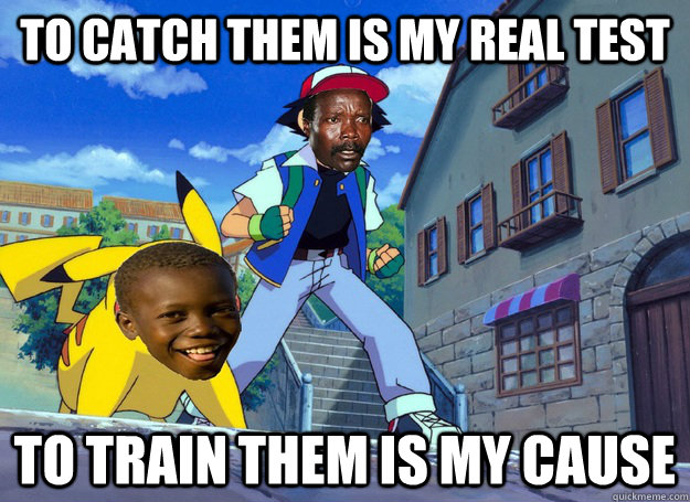 to catch them is my real test to train them is my cause  Kony
