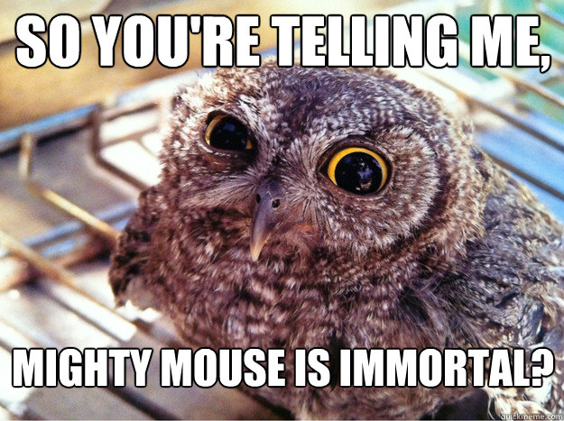 So you're telling me, Mighty mouse is immortal? - So you're telling me, Mighty mouse is immortal?  Skeptical Owl