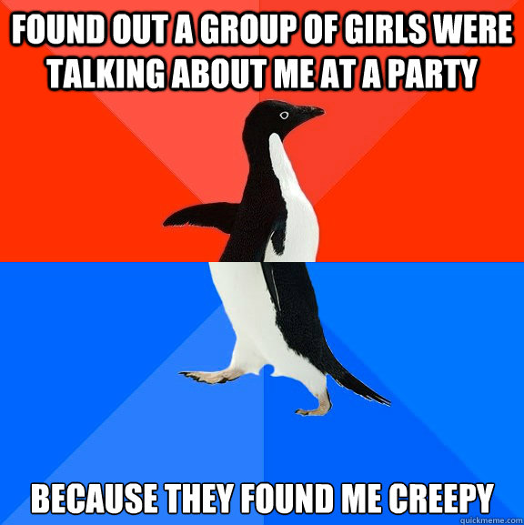 found out a group of girls were talking about me at a party because they found me creepy - found out a group of girls were talking about me at a party because they found me creepy  Awesome Awkward Penguin