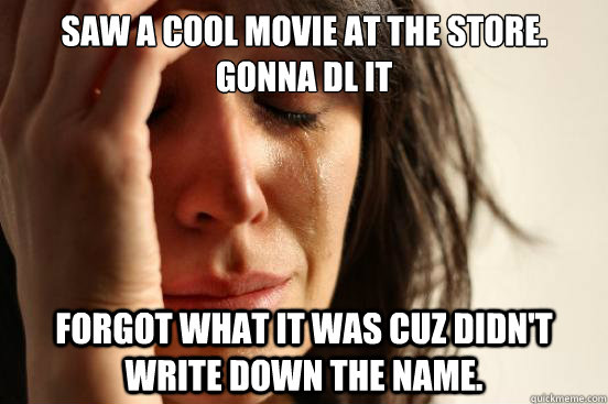 saw a cool movie at the store. gonna DL it forgot what it was cuz Didn't write down the name.  - saw a cool movie at the store. gonna DL it forgot what it was cuz Didn't write down the name.   First World Problems