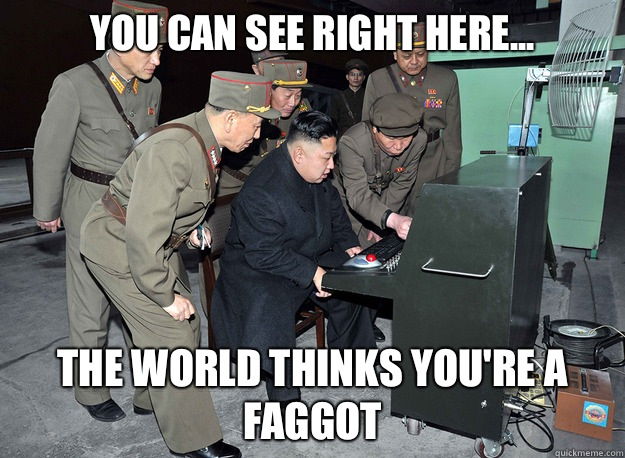 You can see right here... The world thinks you're a faggot - You can see right here... The world thinks you're a faggot  kim jong un