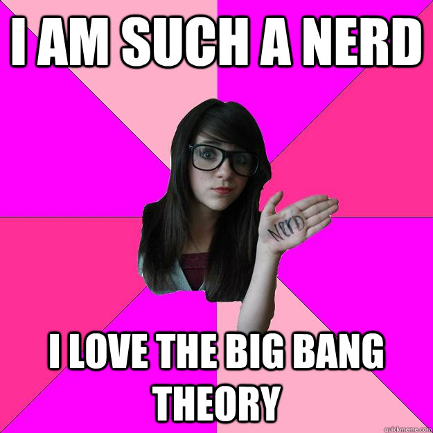 i am such a nerd i love the big bang theory - i am such a nerd i love the big bang theory  Idiot Nerd Girl