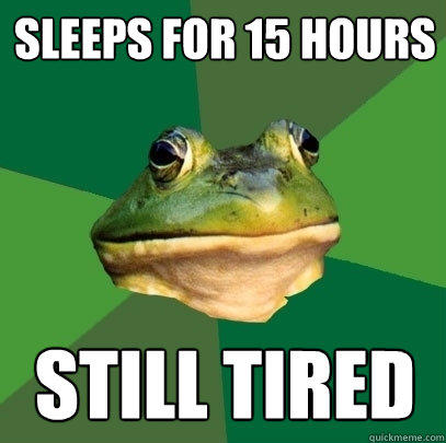 Sleeps for 15 hours Still Tired - Sleeps for 15 hours Still Tired  Foul Bachelor Frog