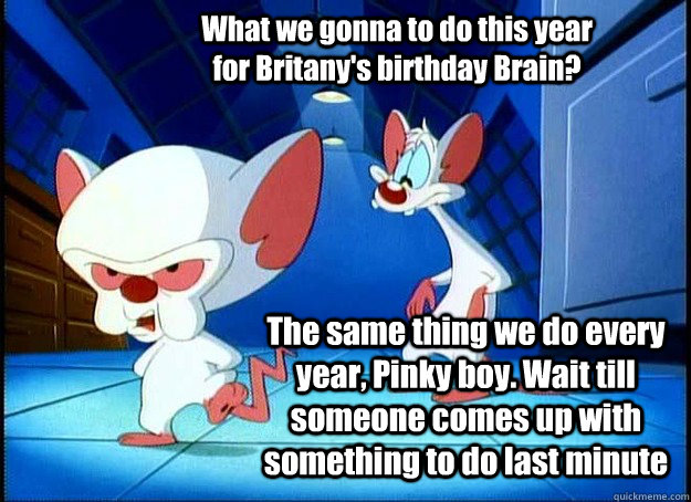 What we gonna to do this year for Britany's birthday Brain? The same thing we do every year, Pinky boy. Wait till someone comes up with something to do last minute - What we gonna to do this year for Britany's birthday Brain? The same thing we do every year, Pinky boy. Wait till someone comes up with something to do last minute  Pinky and the Brain