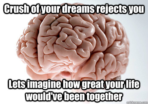 Crush of your dreams rejects you Lets imagine how great your life would've been together - Crush of your dreams rejects you Lets imagine how great your life would've been together  Scumbag Brain