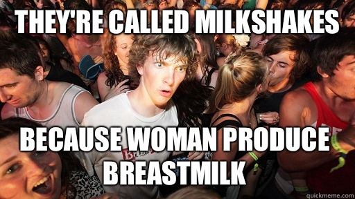 They're called milkshakes because woman produce breastmilk  - They're called milkshakes because woman produce breastmilk   Sudden Clarity Clarence