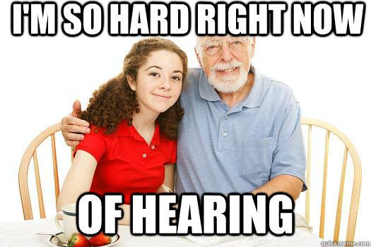 I'm so hard right now of hearing - I'm so hard right now of hearing  Misunderstood Grandpa