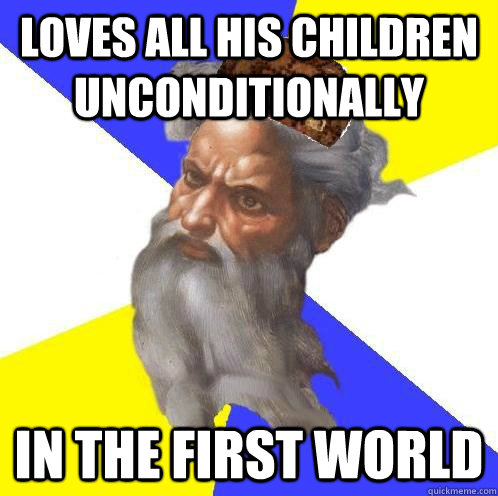 Loves all his children unconditionally   In the first world - Loves all his children unconditionally   In the first world  Scumbag God
