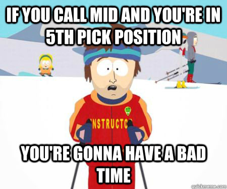 If you call mid and you're in 5th pick position You're gonna have a bad time