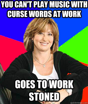 You can't play music with curse words at work goes to work stoned - You can't play music with curse words at work goes to work stoned  Sheltering Suburban Mom
