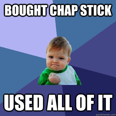 Bought chap stick  Used all of it  Success Kid