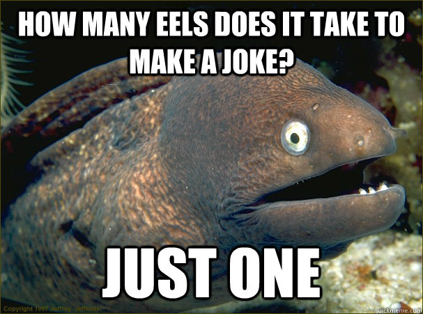 How many eels does it take to make a joke? Just one - How many eels does it take to make a joke? Just one  Bad Joke Eel