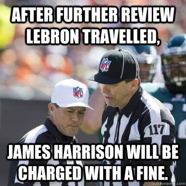 After further review lebron travelled, James Harrison will be charged with a fine. - After further review lebron travelled, James Harrison will be charged with a fine.  Replacement Refs