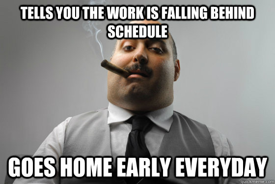 Tells you the work is falling behind schedule goes home early everyday