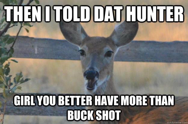 648d446ae3ec892b0b9a525064e6c3477c8883b5f73361e46296c6d1174ff5fc ridiculously sassy ghetto deer memes quickmeme,Funny Deer Memes
