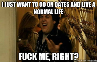 I just want to go on dates and live a normal life fuck me, right? - I just want to go on dates and live a normal life fuck me, right?  Misc