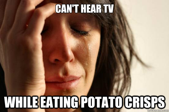 Can't hear TV While eating potato crisps - Can't hear TV While eating potato crisps  First World Problems