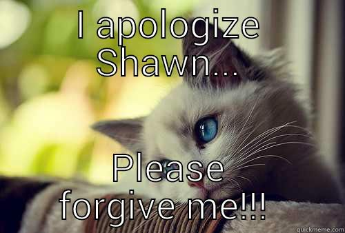 I APOLOGIZE SHAWN... PLEASE FORGIVE ME!!!  First World Problems Cat