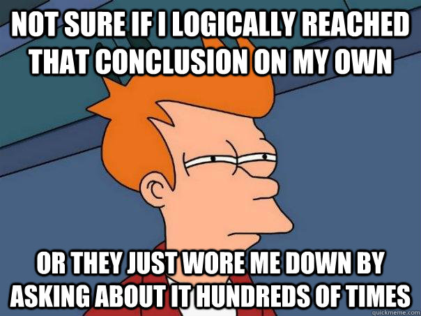 Not sure if I logically reached that conclusion on my own Or they just wore me down by asking about it hundreds of times - Not sure if I logically reached that conclusion on my own Or they just wore me down by asking about it hundreds of times  Futurama Fry