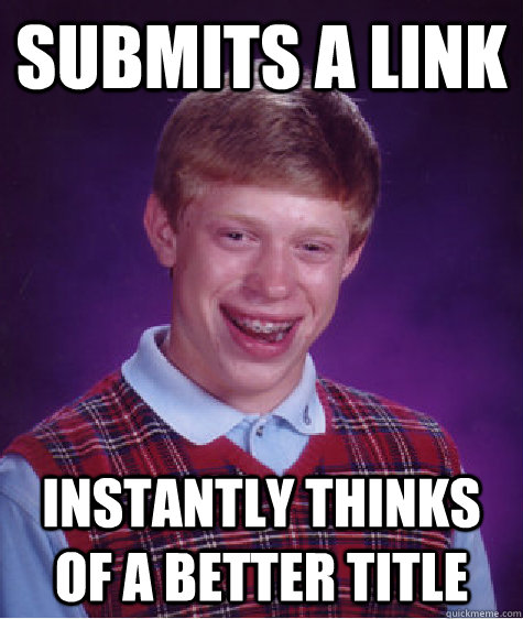 Submits a link Instantly thinks of a better title - Submits a link Instantly thinks of a better title  Bad Luck Brian