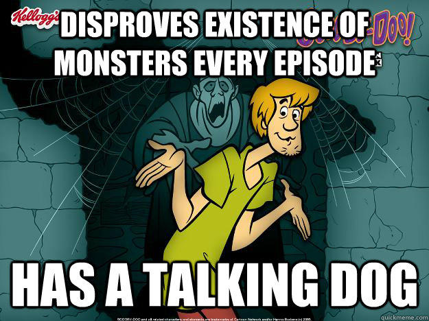 Disproves existence of monsters every episode has a talking dog  Irrational Shaggy