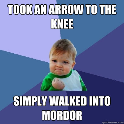 Took An Arrow To The Knee Simply Walked Into Mordor - Took An Arrow To The Knee Simply Walked Into Mordor  Success Kid