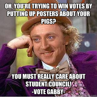 Oh, you're trying to win votes by putting up posters about your pigs? You must really care about student council! -Vote Gabby- - Oh, you're trying to win votes by putting up posters about your pigs? You must really care about student council! -Vote Gabby-  Condescending Wonka