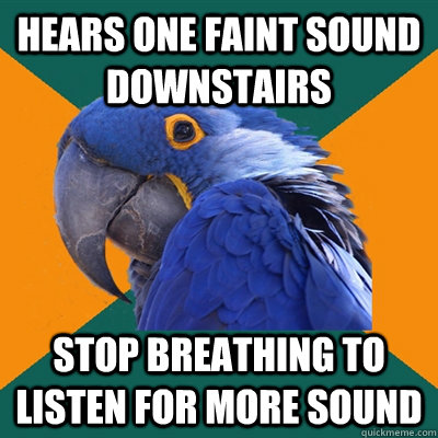 Hears one faint sound downstairs stop breathing to listen for more sound  Paranoid Parrot