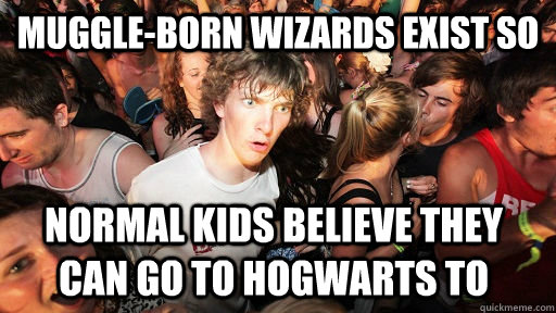 Muggle-born wizards exist so normal kids believe they can go to Hogwarts to - Muggle-born wizards exist so normal kids believe they can go to Hogwarts to  Sudden Clarity Clarence