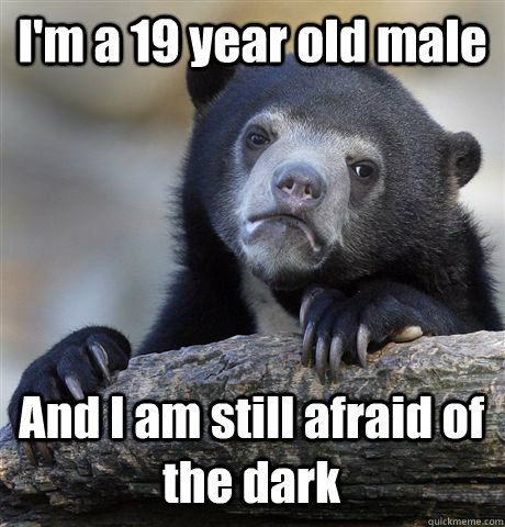 I'm a 19 year old male And I am still afraid of the dark - I'm a 19 year old male And I am still afraid of the dark  Confession Bear