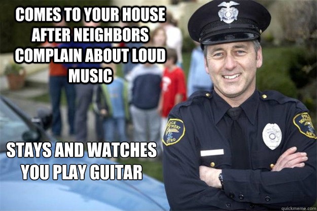 comes to your house after neighbors complain about loud music stays and watches you play guitar - comes to your house after neighbors complain about loud music stays and watches you play guitar  Good Guy Cop