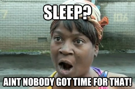 sleep? Aint nobody got time for that!  Aint nobody got time for that