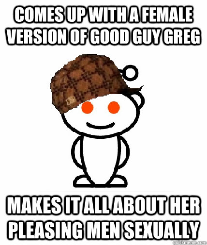 Comes up with a female version of Good Guy Greg Makes it all about her pleasing men sexually  Scumbag Reddit